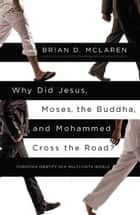 Why Did Jesus, Moses, the Buddha, and Mohammed Cross the Road? ebook by Brian D. McLaren