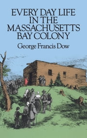 Every Day Life in the Massachusetts Bay Colony ebook by George Francis Dow