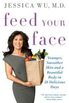 Feed Your Face - Younger, Smoother Skin and a Beautiful Body in 28 Delicious Days ebook by Jessica Wu, MD