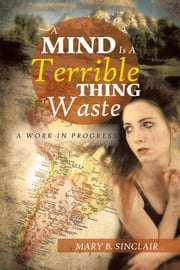 A Mind Is A Terrible Thing To Waste - A Work In Progress ebook by Mary B. Sinclair