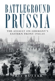 Battleground Prussia - The Assault on Germany's Eastern Front 1944–45 ebook by Kobo.Web.Store.Products.Fields.ContributorFieldViewModel