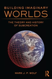 Building Imaginary Worlds - The Theory and History of Subcreation ebook by Mark J.P. Wolf