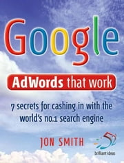 Google Adwords That Work: 7 Secrets to Cashing in with the World's No.1 Search Engine ebook by Smith, Jon