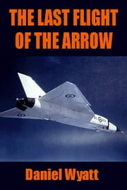 The Last Flight of the Arrow ebook by Daniel Wyatt