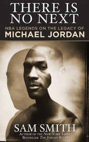 There Is No Next - NBA Legends on the Legacy of Michael Jordan ebook by Sam Smith