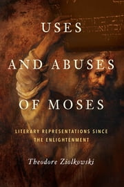 Uses and Abuses of Moses - Literary Representations since the Enlightenment ebook by Theodore Ziolkowski