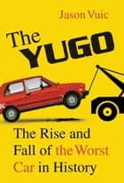 The Yugo - The Rise and Fall of the Worst Car in History ebook by Jason Vuic