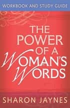 The Power of a Woman's Words Workbook and Study Guide ebook by Sharon Jaynes