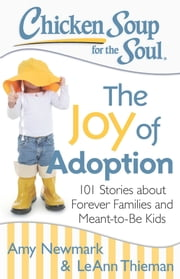 Chicken Soup for the Soul: The Joy of Adoption - 101 Stories about Forever Families and Meant-to-Be Kids ebook by Amy Newmark,LeAnn Thieman