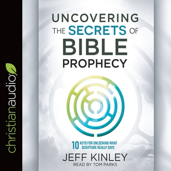 Uncovering the Secrets of Bible Prophecy - 10 Keys for Unlocking What Scripture Really Says audiobook by Jeff Kinley