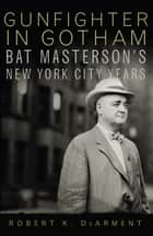 Gunfighter in Gotham - Bat Masterson's New York City Years ekitaplar by Robert K. DeArment
