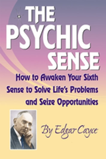Psychic Sense - How to Awaken Your Sixth Sense to Solve Life's Problems and Seize Opportunities ebook by Edgar Cayce