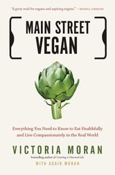 Main Street Vegan - Everything You Need to Know to Eat Healthfully and Live Compassionately in the Real World ebook by Victoria Moran,Adair Moran