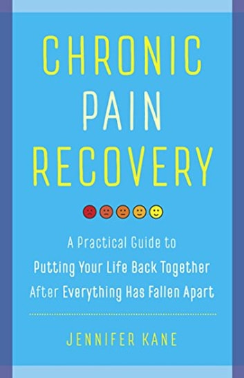 Chronic Pain Recovery: A Practical Guide to Putting Your Life Back Together After Everything Has Fallen Apart ebook by Jennifer Kane
