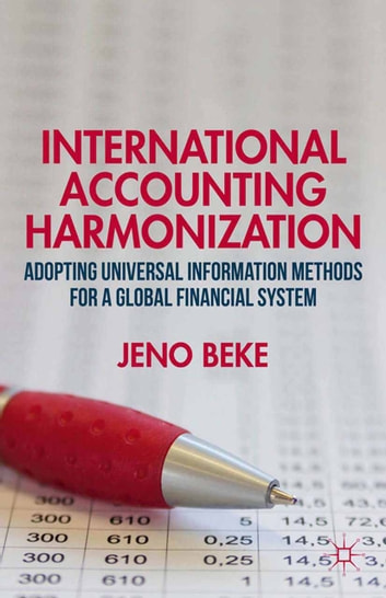 International Accounting Harmonization - Adopting Universal Information Methods for a Global Financial System ebook by J. Beke