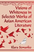 Visions of Whiteness in Selected Works of Asian American Literature ebook by Klara Szmańko