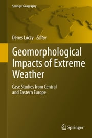 Geomorphological impacts of extreme weather - Case studies from central and eastern Europe ebook by Denes Loczy