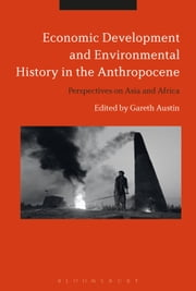 Economic Development and Environmental History in the Anthropocene - Perspectives on Asia and Africa ebook by Professor Gareth Austin
