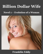 Billion Dollar Wife - Evolution of a Woman, #1 ebook by Franklin Eddy