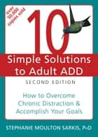 10 Simple Solutions to Adult ADD ebook by Stephanie Moulton Sarkis, PhD
