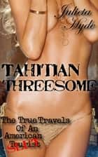 Tahitian Threesome (The True Travels Of An American Slut) ebook by Julieta Hyde