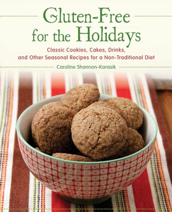 Gluten-Free for the Holidays - Classic Cookies, Cakes, Drinks, and Other Seasonal Recipes for a Nontraditional Diet ebook by Caroline Shannon-Karasik