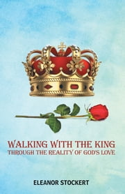 Walking with the King - Through the Reality of God's Love ebook by Eleanor Stockert