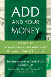 ADD and Your Money - A Guide to Personal Finance for Adults with Attention-Deficit Disorder ebook by Karl Klein, JD,Harvey Parker, PhD,Stephanie Moulton Sarkis, PhD