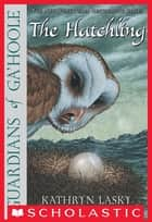 Guardians Of Ga'Hoole #7: The Hatchling - The Hatchling eBook by Kathryn Lasky