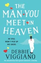 The Man You Meet in Heaven - An absolutely feel good romantic comedy ebook by Debbie Viggiano