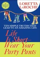 Life is Short, Wear Your Party Pants ebook by Loretta LaRoche
