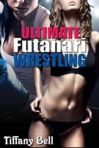 Ultimate Futanari Wrestling ebook by Tiffany Bell
