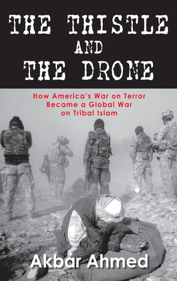 The Thistle And The Drone : How Americas War on Terror Became a Global Waron Tribal Islam ebook by Akbar Ahmed