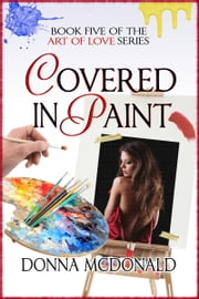 Covered In Paint - Book 5 of the Art Of Love Series ebook by Donna McDonald
