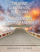 Creating an Authentic Platform and Transcending the Lower Matrix - A Manual for the Graduating Class ebook by Margaret Doner