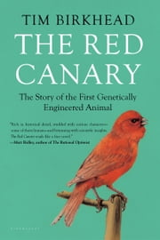 The Red Canary - The Story of the First Genetically Engineered Animal ebook by Tim Birkhead