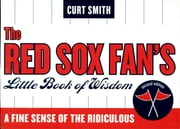 The Red Sox Fan's Little Book of Wisdom - A Fine Sense of the Ridiculous ebook by Curt Smith