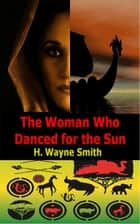 The Woman Who Danced for the Sun ebook by H. Wayne Smith