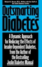 Outsmarting Diabetes - A Dynamic Approach for Reducing the Effects of Insulin-Dependent Diabetes ebook by Richard S. Beaser, M.D., Joslin Diabetes Center Staff