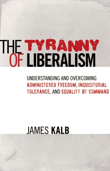 The Tyranny of Liberalism - Understanding and Overcoming Administered Freedom, Inquisitorial Tolerance, and Equality by Command ebook by James Kalb