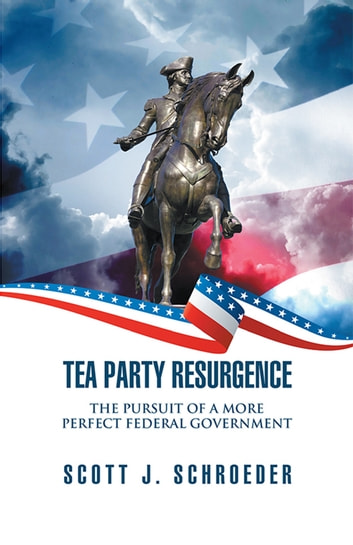 Tea Party Resurgence - The Pursuit of a More Perfect Federal Government ebook by Scott J. Schroeder