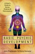 Basic Psychic Development: A User's Guide to Auras, Chakras & Clairvoyance - A User's Guide to Auras, Chakras & Clairvoyance ekitaplar by John Friedlander, Gloria Hemsher