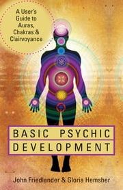 Basic Psychic Development: A User's Guide to Auras, Chakras & Clairvoyance - A User's Guide to Auras, Chakras & Clairvoyance ebook by John Friedlander, Gloria Hemsher