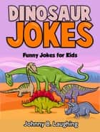 Dinosaur Jokes: Funny Jokes for Kids ebook by Johnny B. Laughing