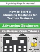 How to Start a Shrinking Machines for Textiles Business (Beginners Guide) ebook by Cecille Tillery