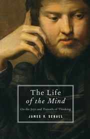 The Life of the Mind - On the Joys and Travails of Thinking ebook by James V. Schall