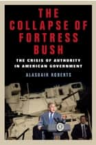 The Collapse of Fortress Bush - The Crisis of Authority in American Government ebook by Alasdair Roberts