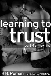 Learning to Trust - Part 4: New Life (BDSM Alpha Male Erotic Romance) - Interviewing the Billionaire, #4 ebook by B.B. Roman
