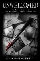 Unwelcomed - The True Story of the Moffitt Family Haunting ebook by Deborah Moffitt