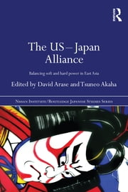 The US-Japan Alliance - Balancing Soft and Hard Power in East Asia ebook by David Arase,Tsuneo Akaha